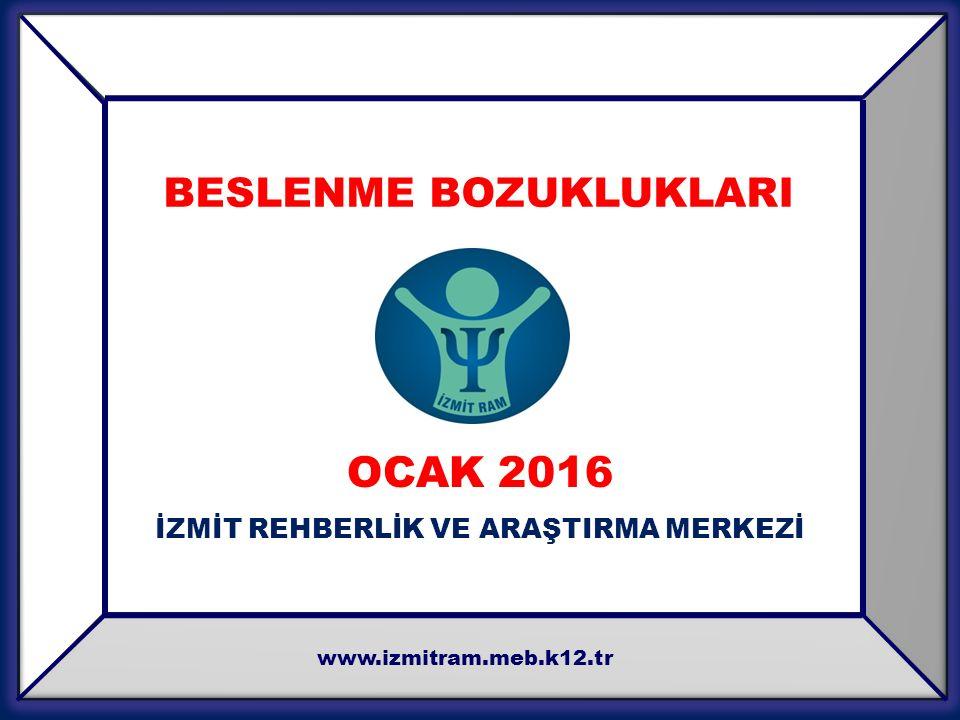 OCAK 2016 İZMİT REHBERLİK VE ARAŞTIRMA MERKEZİ www.izmitram.meb.k12.tr BESLENME BOZUKLUKLARI