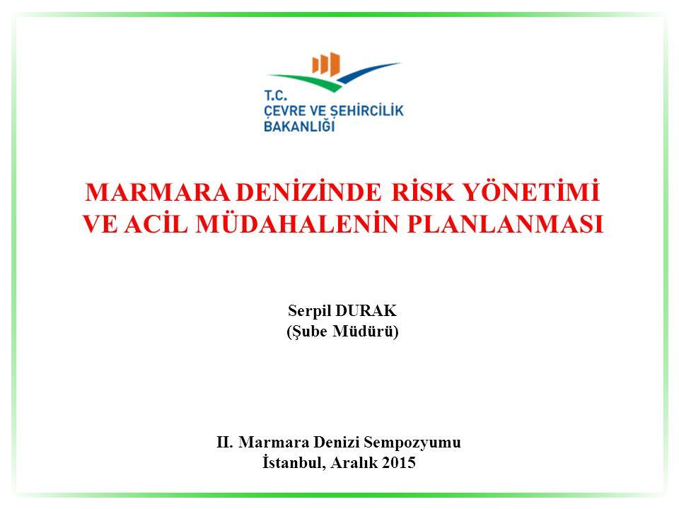 MARMARA DENİZİNDE RİSK YÖNETİMİ VE ACİL MÜDAHALENİN PLANLANMASI Serpil DURAK (Şube Müdürü) II. Marmara Denizi Sempozyumu İstanbul, Aralık 2015
