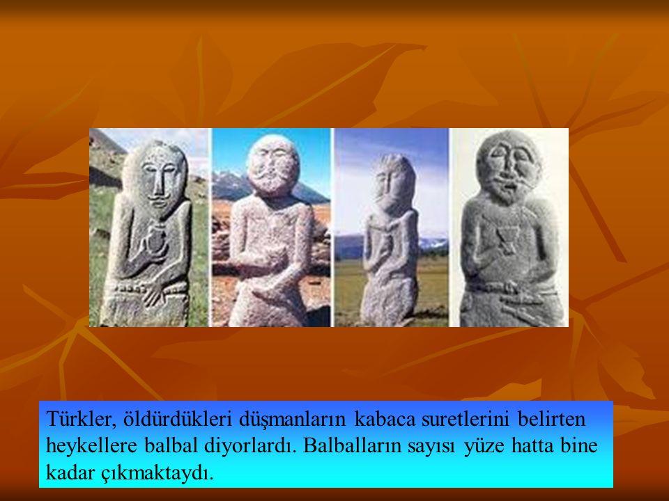 Türkler, öldürdükleri düşmanların kabaca suretlerini belirten heykellere balbal diyorlardı. Balbalların sayısı yüze hatta bine kadar çıkmaktaydı.