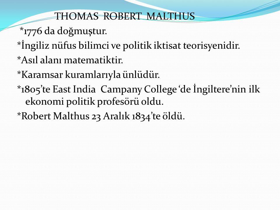 THOMAS ROBERT MALTHUS *1776 da doğmuştur. *İngiliz nüfus bilimci ve politik iktisat teorisyenidir. *Asıl alanı matematiktir. *Karamsar kuramlarıyla ün