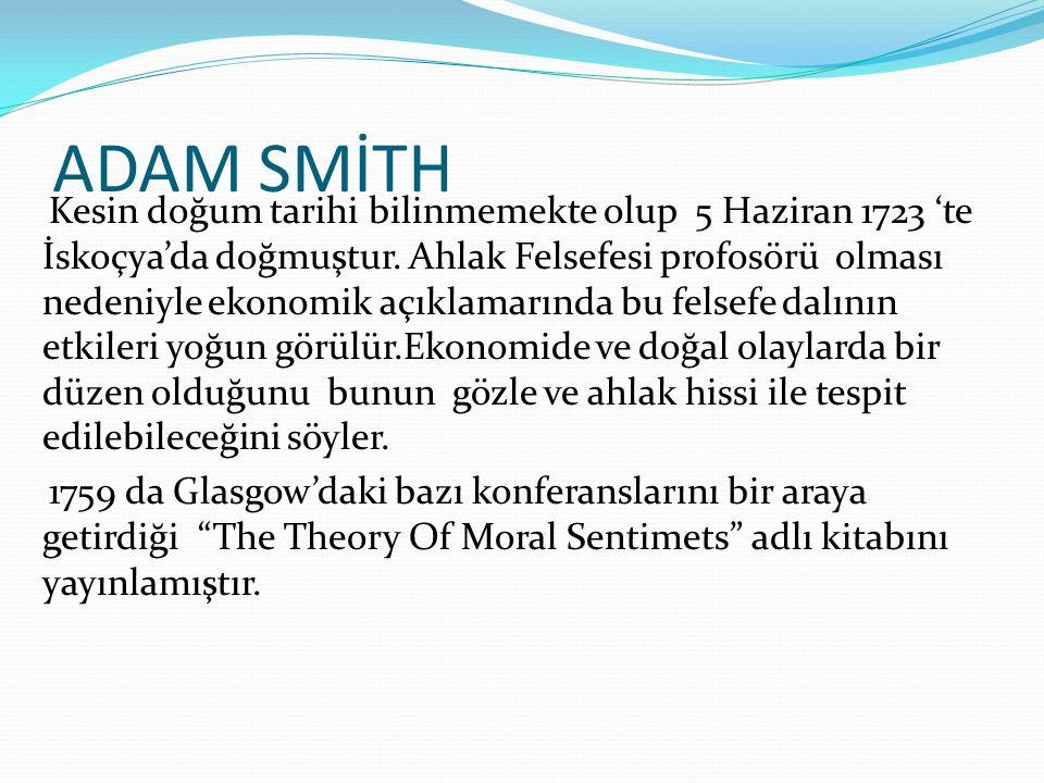 ADAM SMİTH Kesin doğum tarihi bilinmemekte olup 5 Haziran 1723 'te İskoçya'da doğmuştur. Ahlak Felsefesi profosörü olması nedeniyle ekonomik açıklamar