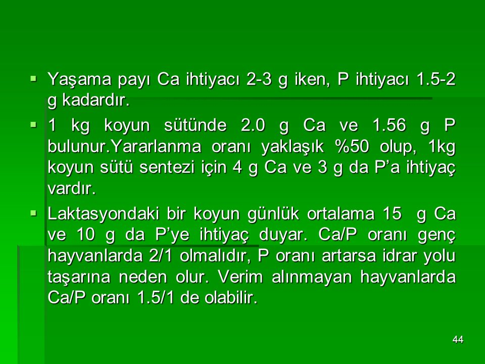  Yaşama payı Ca ihtiyacı 2-3 g iken, P ihtiyacı 1.5-2 g kadardır.  1 kg koyun sütünde 2.0 g Ca ve 1.56 g P bulunur.Yararlanma oranı yaklaşık %50 olu