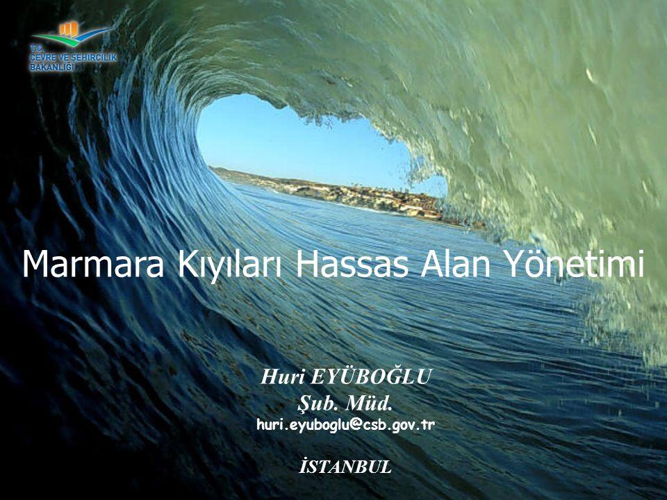 Huri EYÜBOĞLU Şub. Müd. huri.eyuboglu@csb.gov.tr İSTANBUL Marmara Kıyıları Hassas Alan Yönetimi