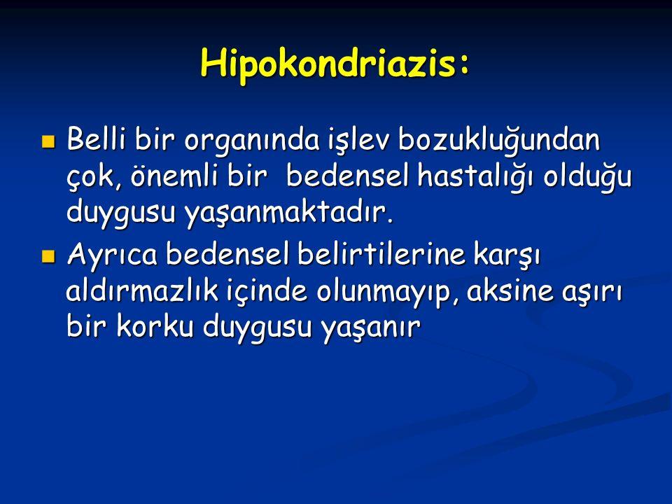 Hipokondriazis: Belli bir organında işlev bozukluğundan çok, önemli bir bedensel hastalığı olduğu duygusu yaşanmaktadır. Belli bir organında işlev boz
