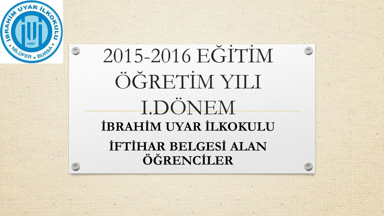 2015-2016 EĞİTİM ÖĞRETİM YILI I.DÖNEM İBRAHİM UYAR İLKOKULU İFTİHAR BELGESİ ALAN ÖĞRENCİLER
