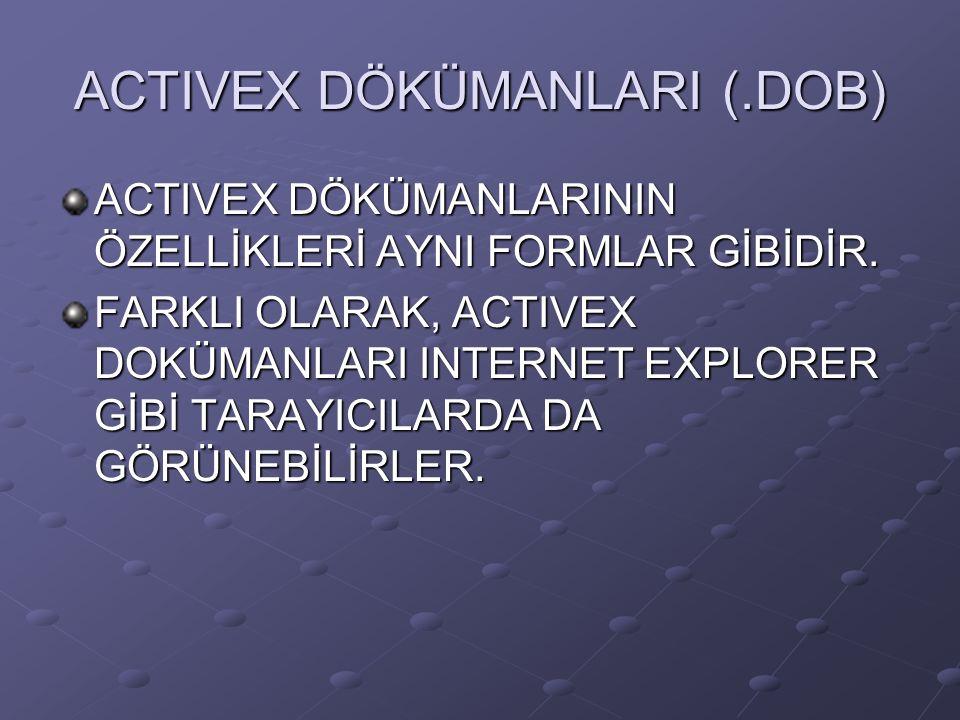 ACTIVEX DÖKÜMANLARI (.DOB) ACTIVEX DÖKÜMANLARININ ÖZELLİKLERİ AYNI FORMLAR GİBİDİR. FARKLI OLARAK, ACTIVEX DOKÜMANLARI INTERNET EXPLORER GİBİ TARAYICI