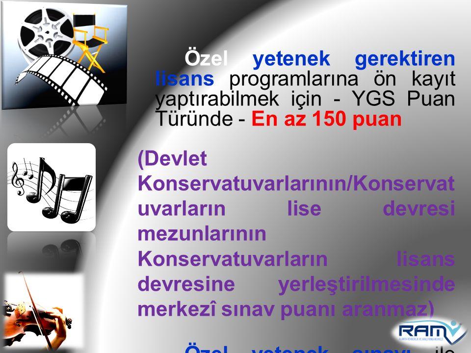 Özel yetenek gerektiren lisans programlarına ön kayıt yaptırabilmek için - YGS Puan Türünde - En az 150 puan (Devlet Konservatuvarlarının/Konservat uv