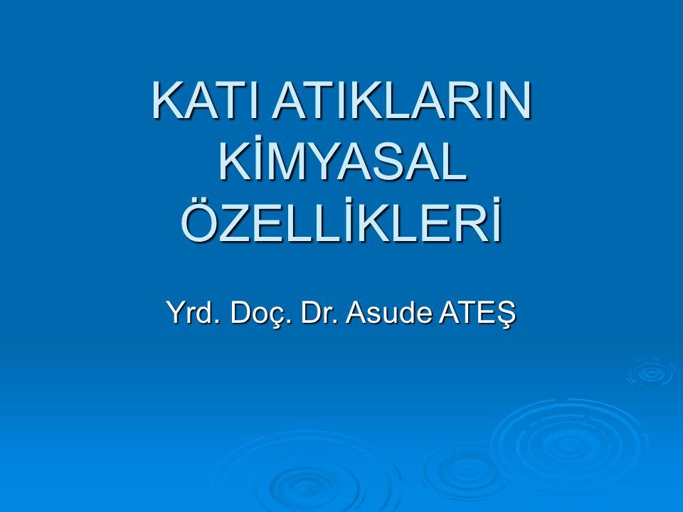KATI ATIKLARIN KİMYASAL ÖZELLİKLERİ Yrd. Doç. Dr. Asude ATEŞ