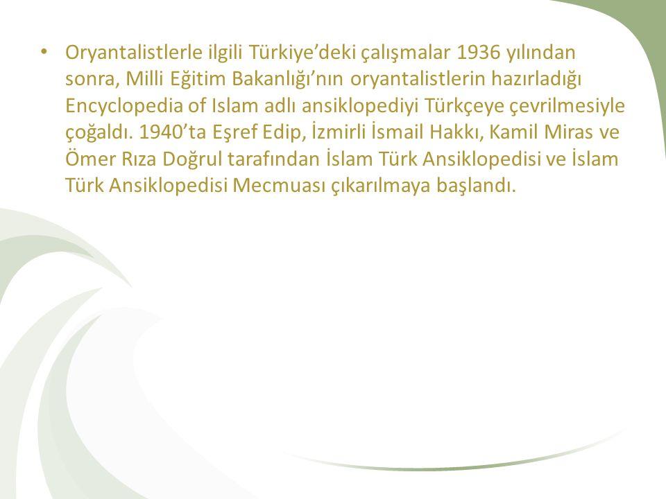Oryantalistlerle ilgili Türkiye'deki çalışmalar 1936 yılından sonra, Milli Eğitim Bakanlığı'nın oryantalistlerin hazırladığı Encyclopedia of Islam adlı ansiklopediyi Türkçeye çevrilmesiyle çoğaldı.