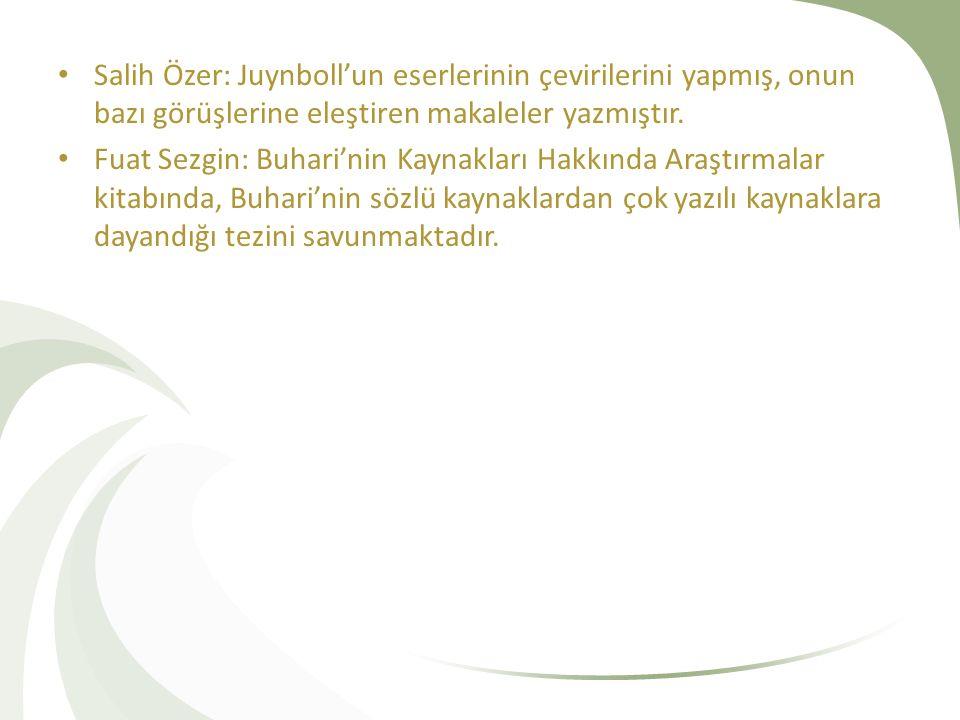 Salih Özer: Juynboll'un eserlerinin çevirilerini yapmış, onun bazı görüşlerine eleştiren makaleler yazmıştır. Fuat Sezgin: Buhari'nin Kaynakları Hakkı