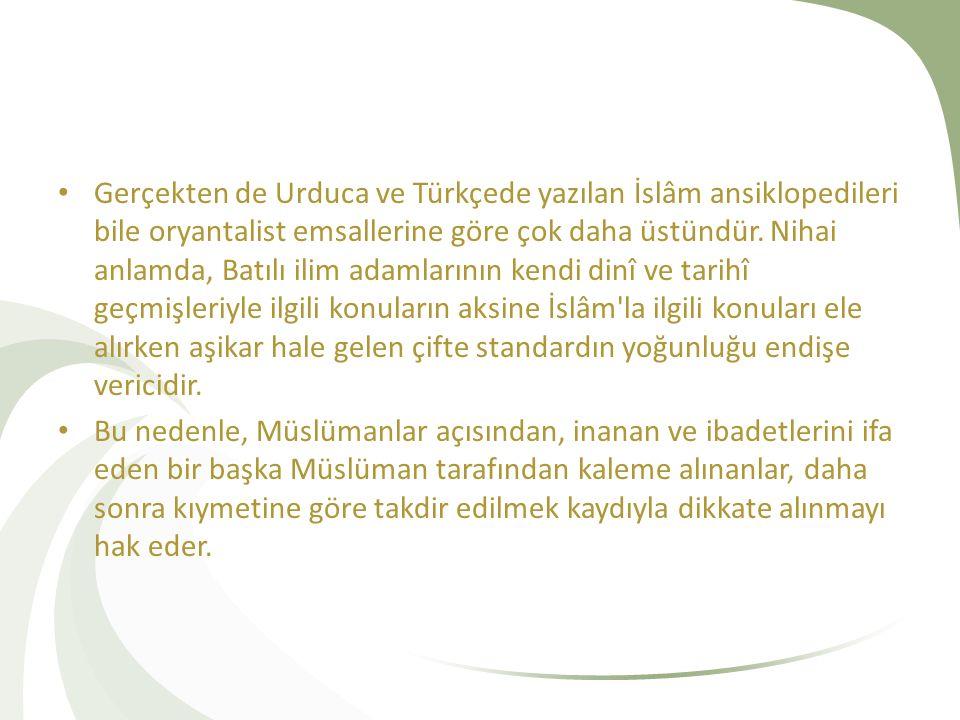 Gerçekten de Urduca ve Türkçede yazılan İslâm ansiklopedileri bile oryantalist emsallerine göre çok daha üstündür.