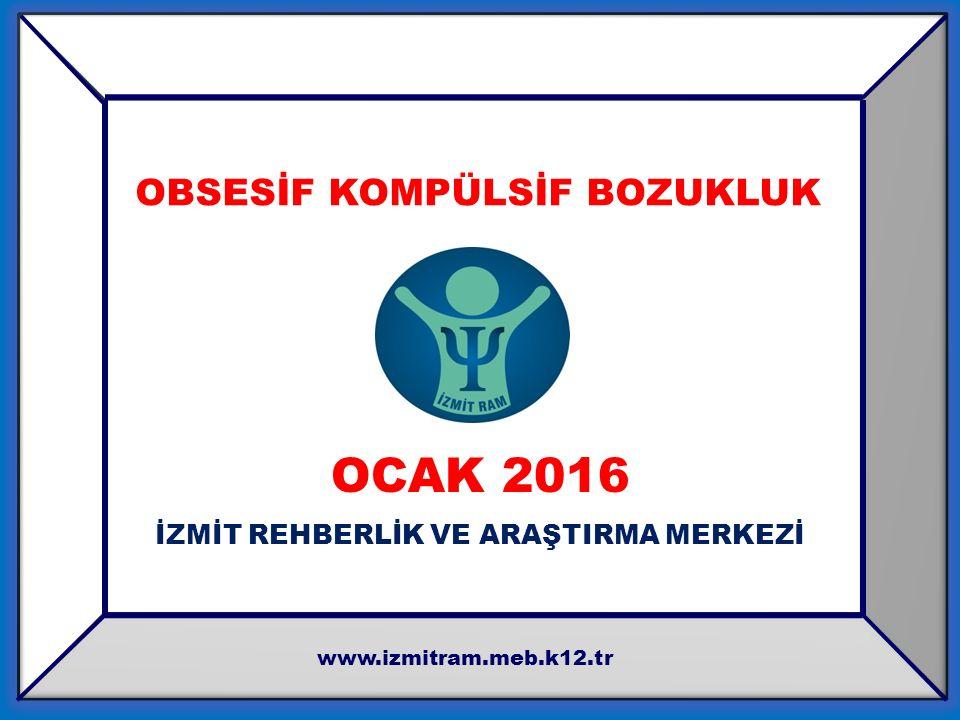 OCAK 2016 İZMİT REHBERLİK VE ARAŞTIRMA MERKEZİ www.izmitram.meb.k12.tr OBSESİF KOMPÜLSİF BOZUKLUK