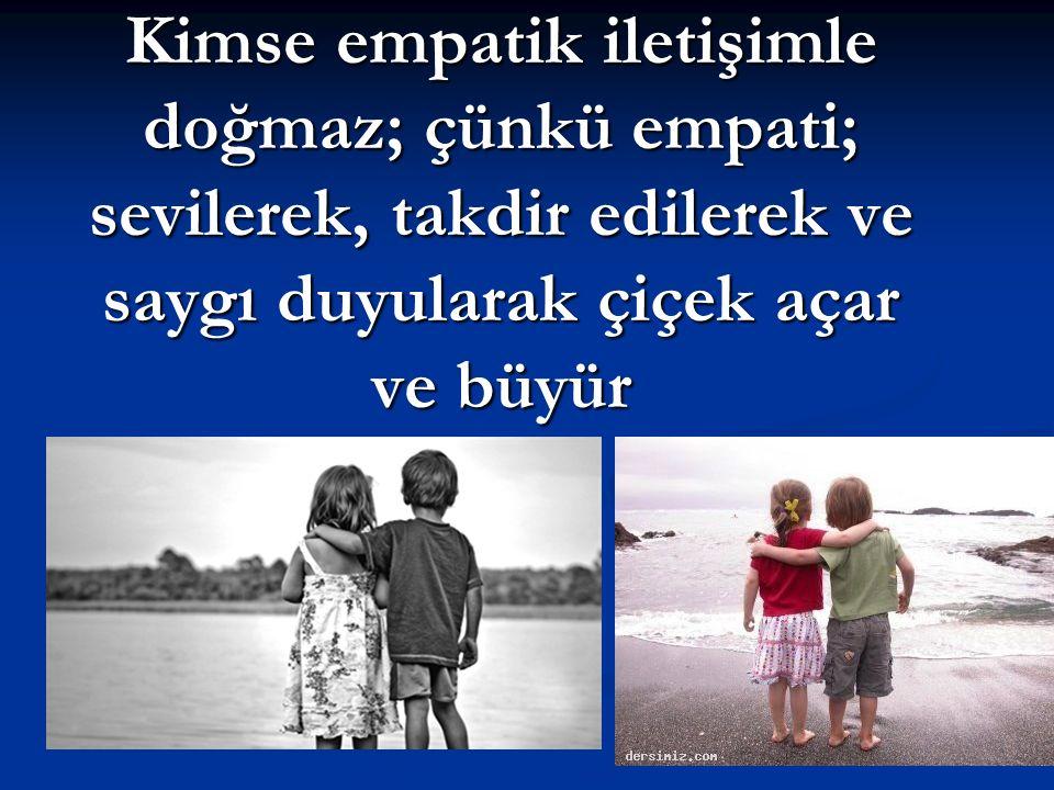 Kimse empatik iletişimle doğmaz; çünkü empati; sevilerek, takdir edilerek ve saygı duyularak çiçek açar ve büyür