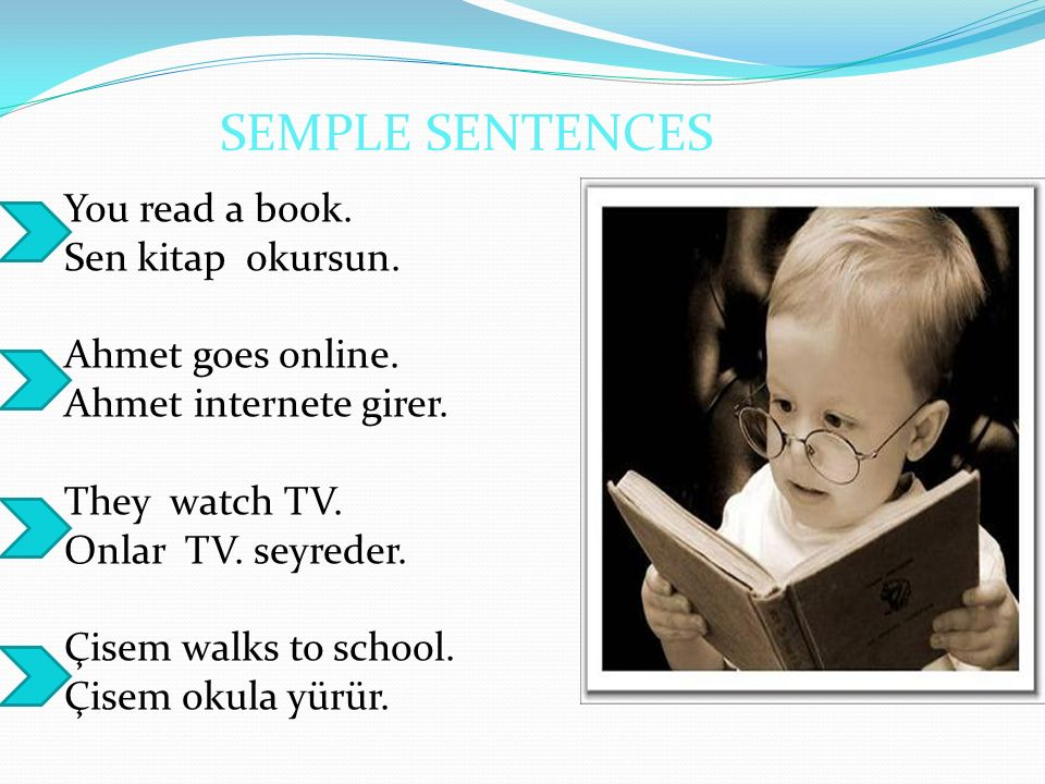 SEMPLE SENTENCES You read a book. Sen kitap okursun. Ahmet goes online. Ahmet internete girer. They watch TV. Onlar TV. seyreder. Çisem walks to schoo