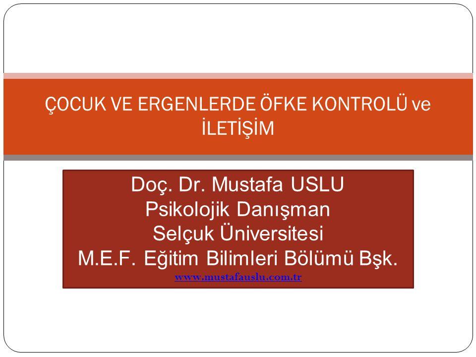 ÇOCUK VE ERGENLERDE ÖFKE KONTROLÜ ve İLETİŞİM Doç. Dr. Mustafa USLU Psikolojik Danışman Selçuk Üniversitesi M.E.F. Eğitim Bilimleri Bölümü Bşk. www.mu