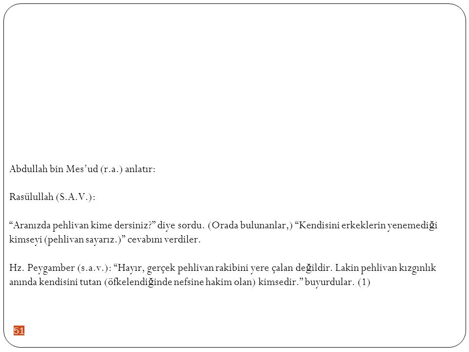 51 Abdullah bin Mes'ud (r.a.) anlatır: Rasülullah (S.A.V.): Aranızda pehlivan kime dersiniz? diye sordu.