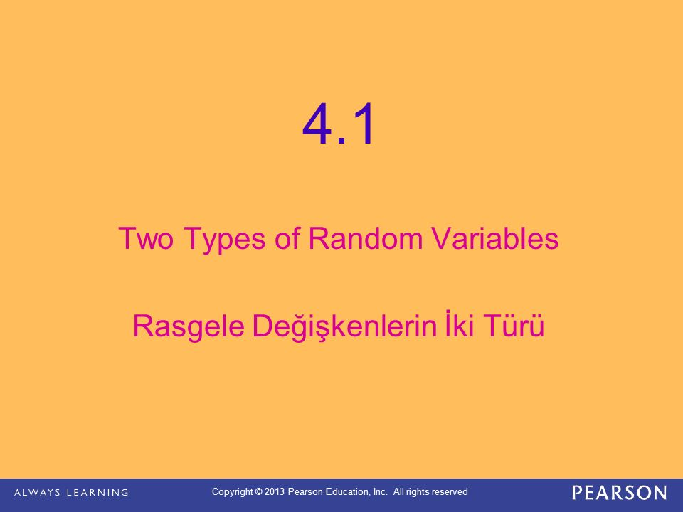 Copyright © 2013 Pearson Education, Inc. All rights reserved 4.1 Two Types of Random Variables Rasgele Değişkenlerin İki Türü