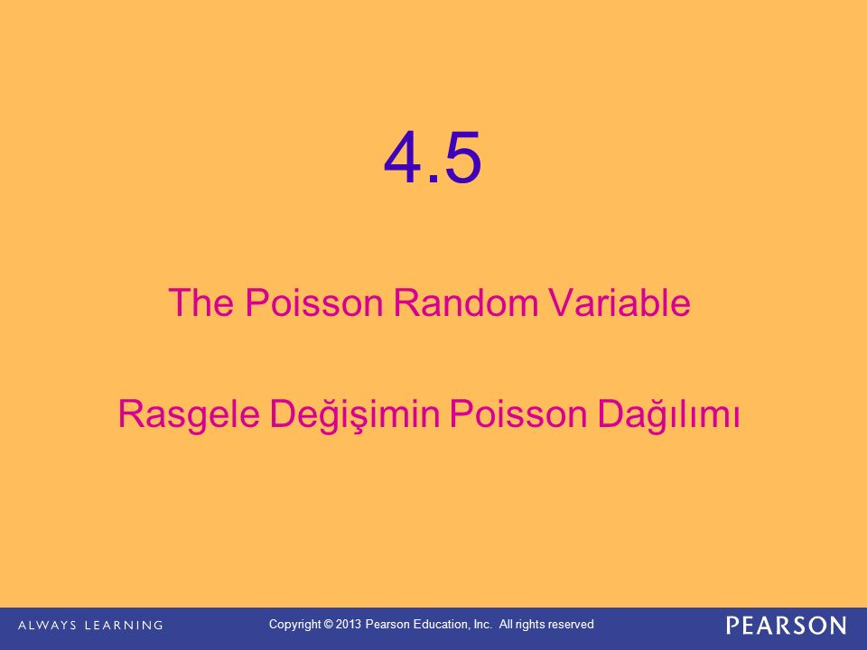 Copyright © 2013 Pearson Education, Inc. All rights reserved 4.5 The Poisson Random Variable Rasgele Değişimin Poisson Dağılımı