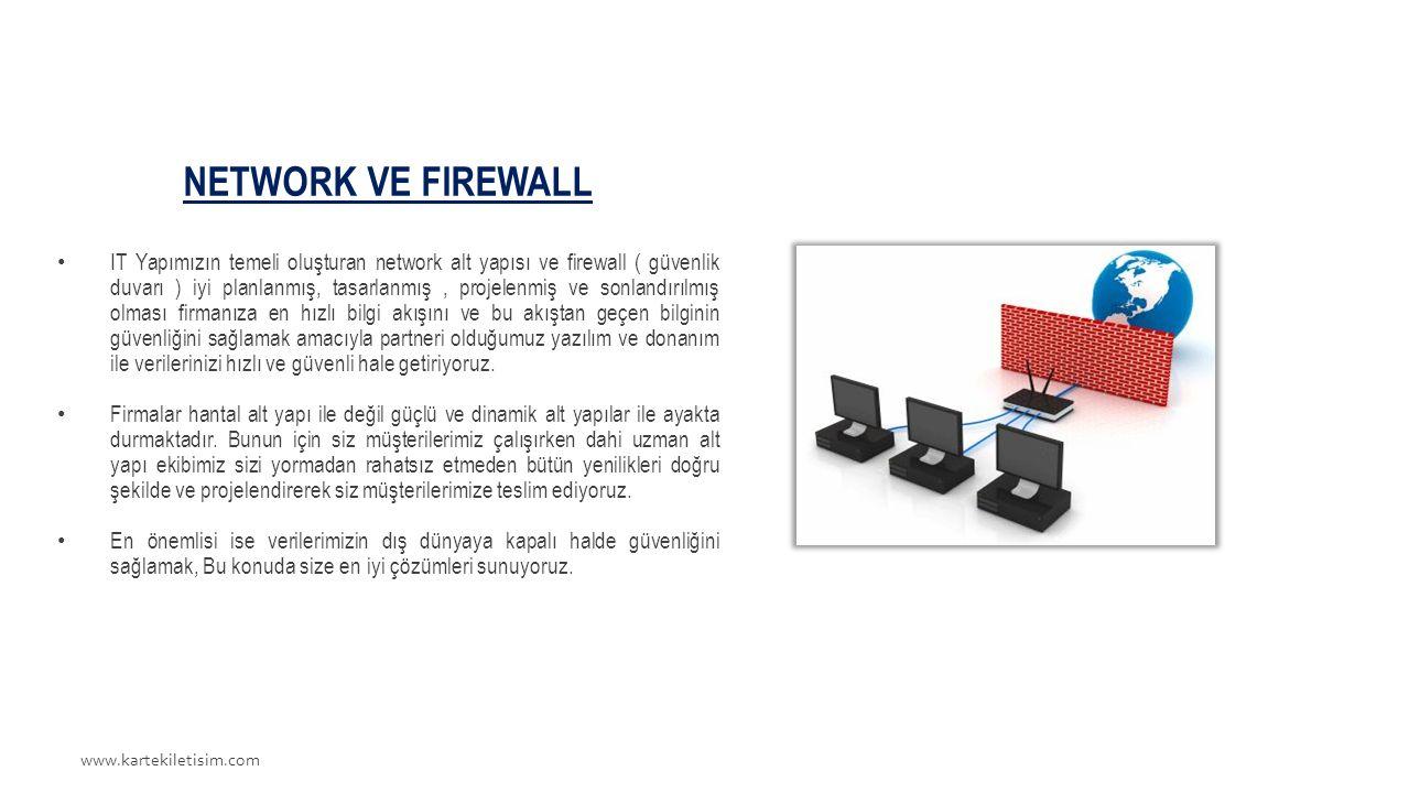 www.kartekiletisim.com NETWORK VE FIREWALL IT Yapımızın temeli oluşturan network alt yapısı ve firewall ( güvenlik duvarı ) iyi planlanmış, tasarlanmış, projelenmiş ve sonlandırılmış olması firmanıza en hızlı bilgi akışını ve bu akıştan geçen bilginin güvenliğini sağlamak amacıyla partneri olduğumuz yazılım ve donanım ile verilerinizi hızlı ve güvenli hale getiriyoruz.