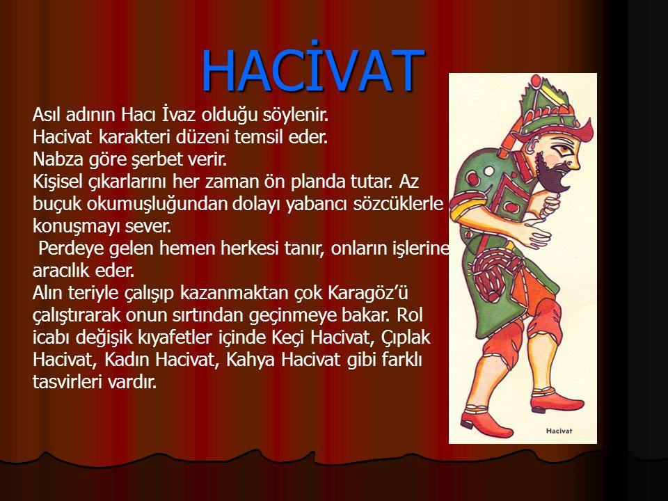 HACİVAT HACİVAT Asıl adının Hacı İvaz olduğu söylenir. Hacivat karakteri düzeni temsil eder. Nabza göre şerbet verir. Kişisel çıkarlarını her zaman ön