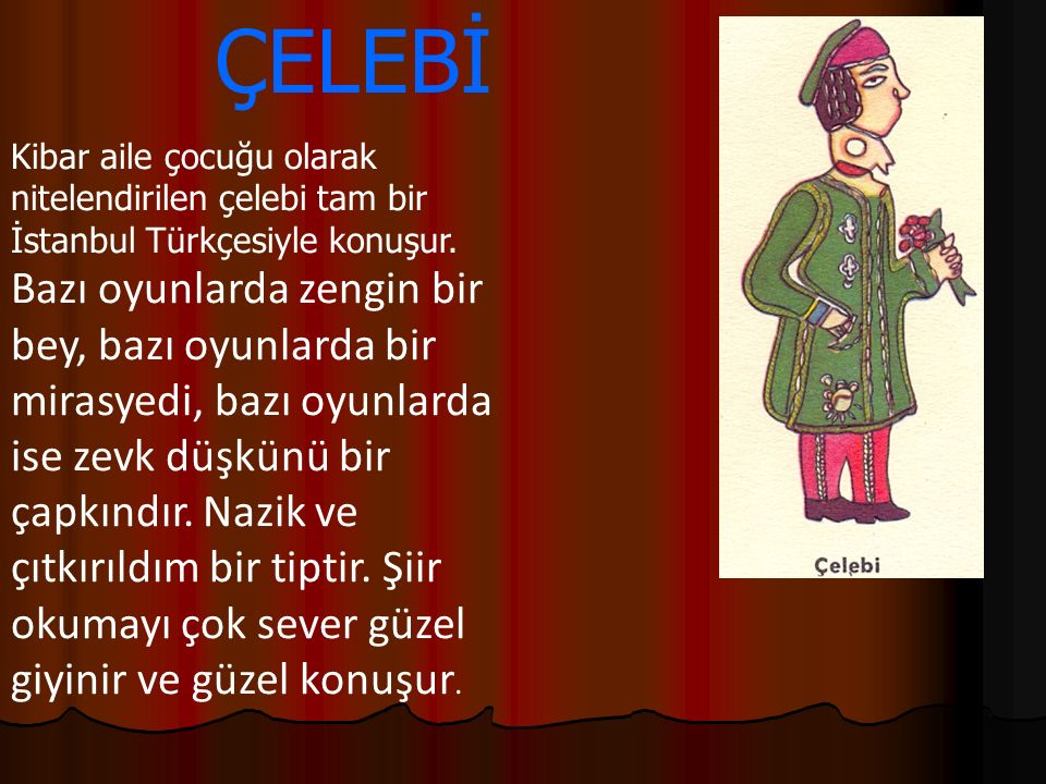 Kibar aile çocuğu olarak nitelendirilen çelebi tam bir İstanbul Türkçesiyle konuşur. Bazı oyunlarda zengin bir bey, bazı oyunlarda bir mirasyedi, bazı