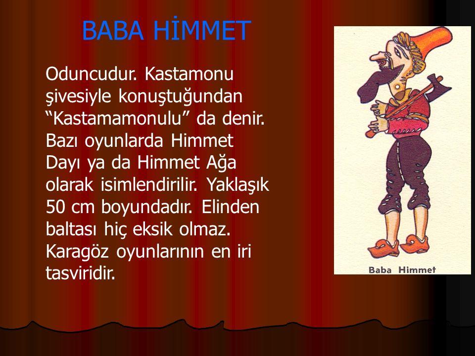 """BABA HİMMET Oduncudur. Kastamonu şivesiyle konuştuğundan """"Kastamamonulu"""" da denir. Bazı oyunlarda Himmet Dayı ya da Himmet Ağa olarak isimlendirilir."""