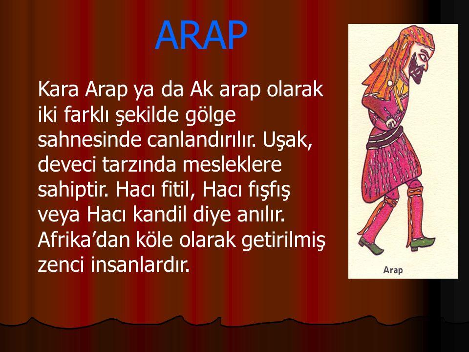 ARAP Kara Arap ya da Ak arap olarak iki farklı şekilde gölge sahnesinde canlandırılır. Uşak, deveci tarzında mesleklere sahiptir. Hacı fitil, Hacı fış