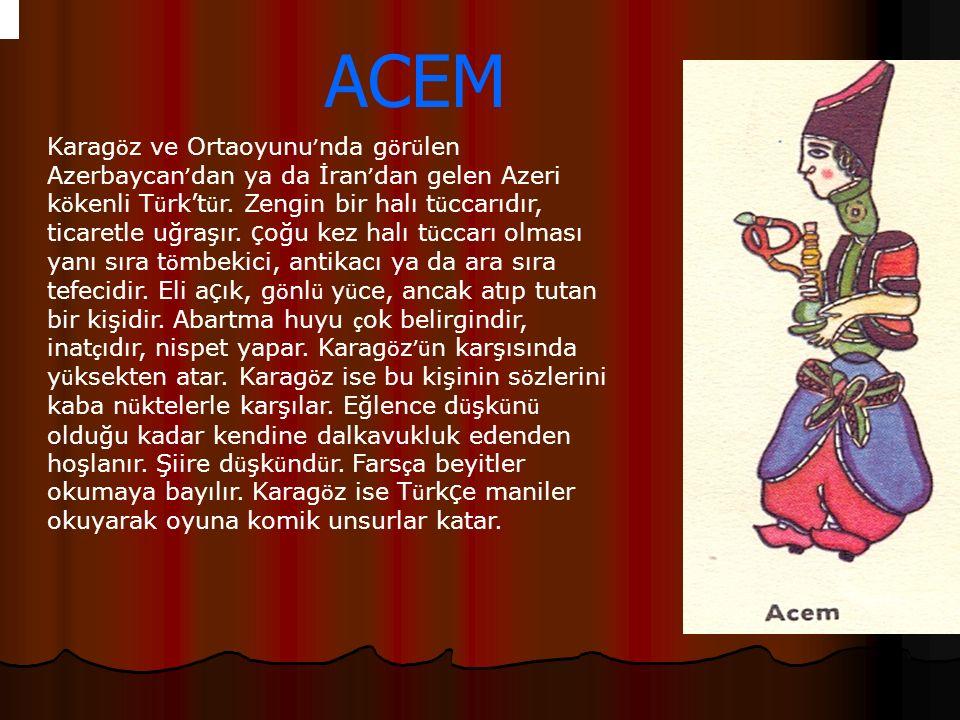ACEM Karag ö z ve Ortaoyunu ' nda g ö r ü len Azerbaycan ' dan ya da İran ' dan gelen Azeri k ö kenli T ü rk't ü r. Zengin bir halı t ü ccarıdır, tica
