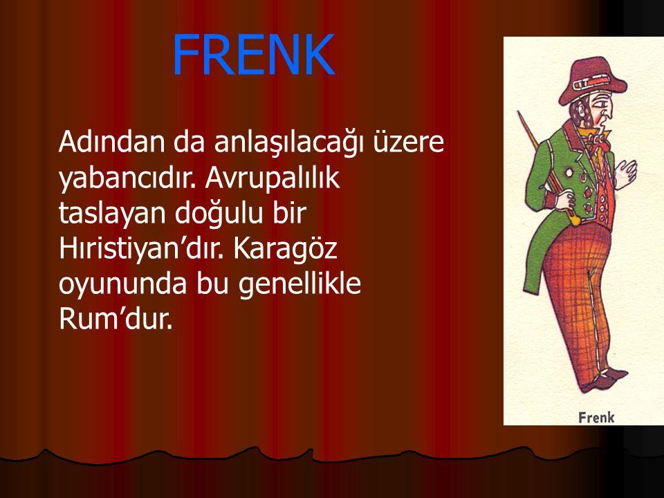 FRENK Adından da anlaşılacağı üzere yabancıdır. Avrupalılık taslayan doğulu bir Hıristiyan'dır. Karagöz oyununda bu genellikle Rum'dur.