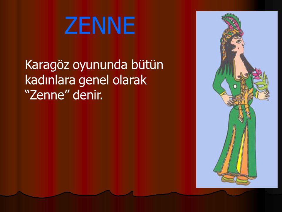 """ZENNE Karagöz oyununda bütün kadınlara genel olarak """"Zenne"""" denir."""