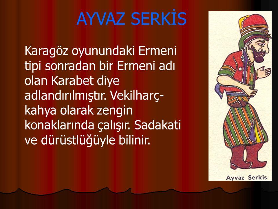 AYVAZ SERKİS Karagöz oyunundaki Ermeni tipi sonradan bir Ermeni adı olan Karabet diye adlandırılmıştır. Vekilharç- kahya olarak zengin konaklarında ça