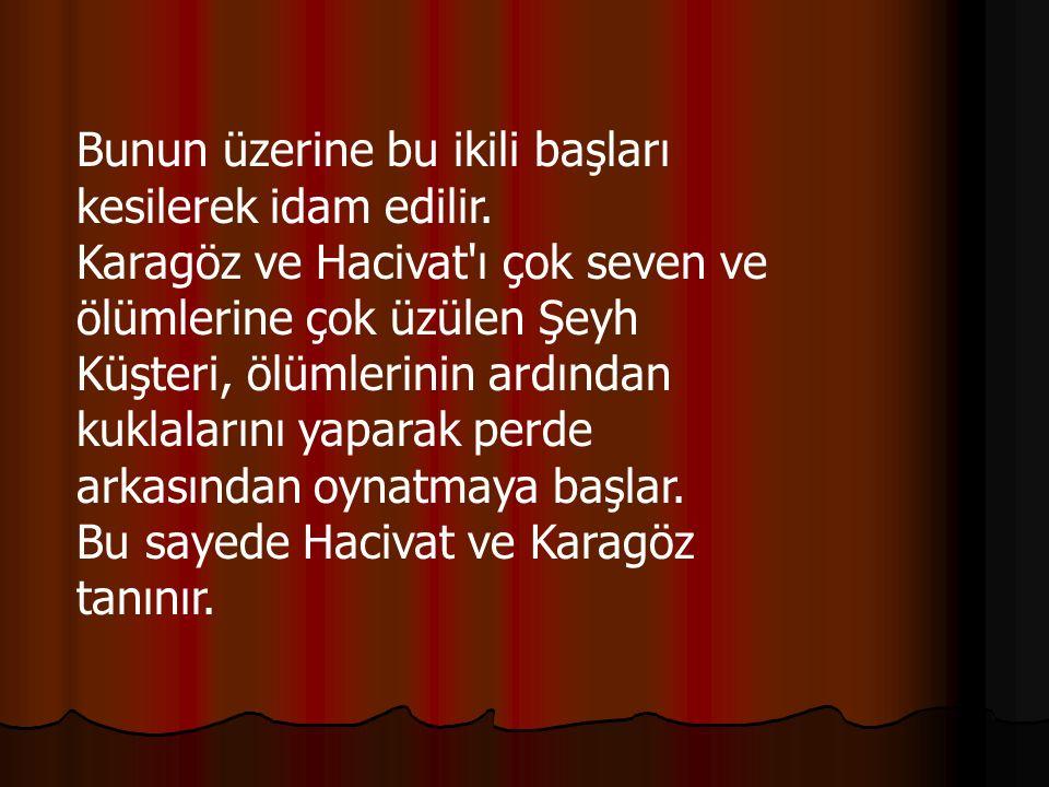 Bunun üzerine bu ikili başları kesilerek idam edilir. Karagöz ve Hacivat'ı çok seven ve ölümlerine çok üzülen Şeyh Küşteri, ölümlerinin ardından kukla