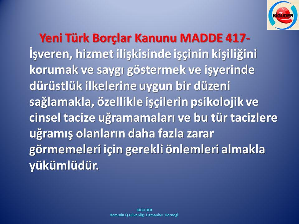 Yeni Türk Borçlar Kanunu MADDE 417- İşveren, hizmet ilişkisinde işçinin kişiliğini korumak ve saygı göstermek ve işyerinde dürüstlük ilkelerine uygun