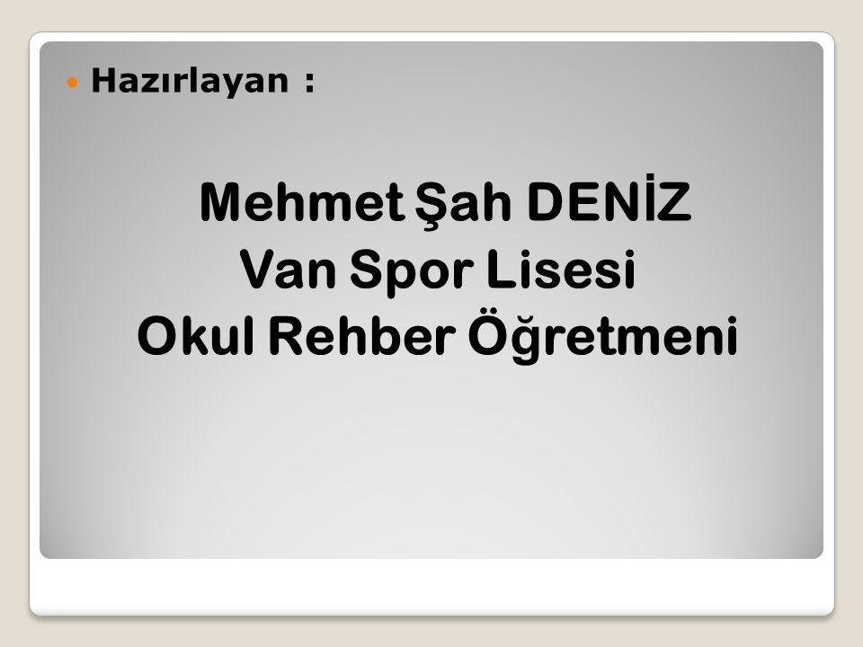 Hazırlayan : Mehmet Ş ah DEN İ Z Van Spor Lisesi Okul Rehber Ö ğ retmeni
