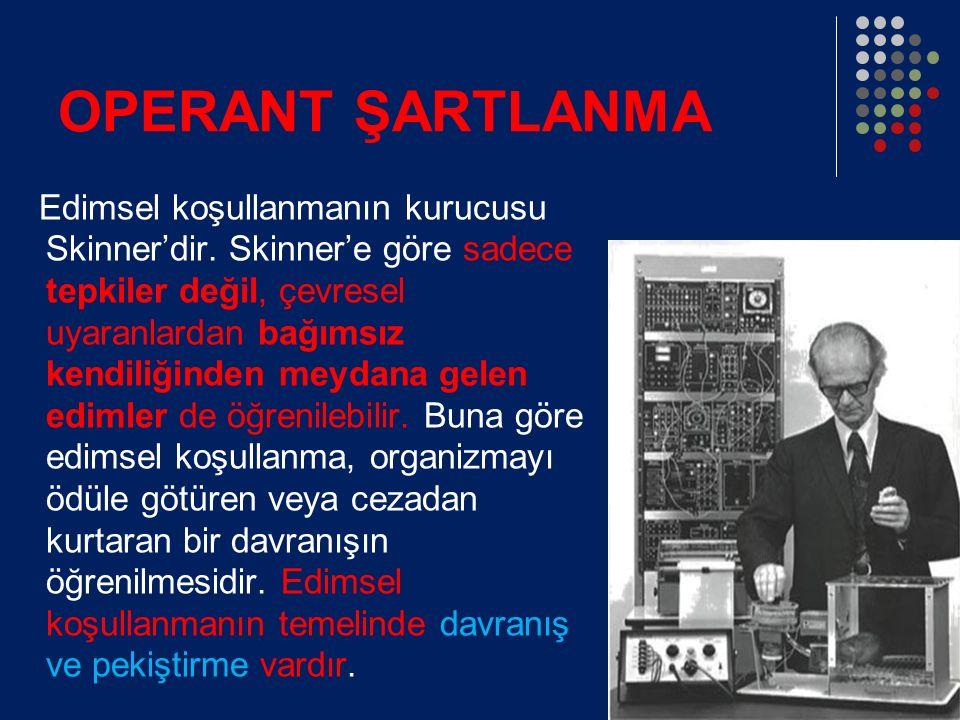 OPERANT ŞARTLANMA Edimsel koşullanmanın kurucusu Skinner'dir.