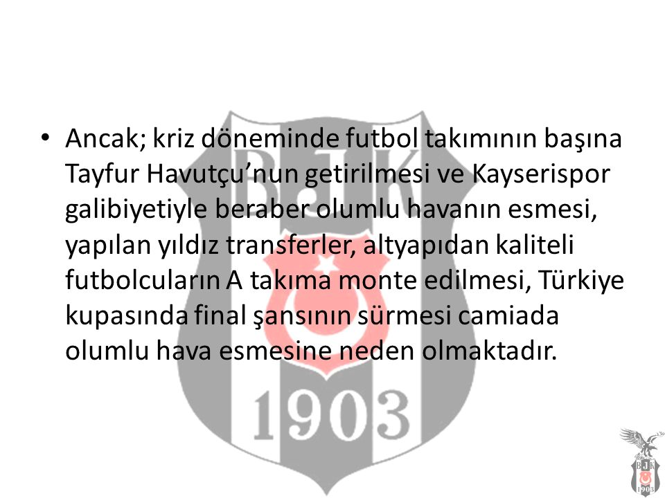 Ancak; kriz döneminde futbol takımının başına Tayfur Havutçu'nun getirilmesi ve Kayserispor galibiyetiyle beraber olumlu havanın esmesi, yapılan yıldı