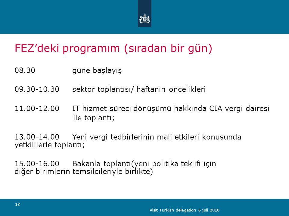 Visit Turkish delegation 6 juli 2010 13 FEZ'deki programım (sıradan bir gün) 08.30 güne başlayış 09.30-10.30 sektör toplantısı/ haftanın öncelikleri 11.00-12.00IT hizmet süreci dönüşümü hakkında CIA vergi dairesi ile toplantı; 13.00-14.00Yeni vergi tedbirlerinin mali etkileri konusunda yetkililerle toplantı; 15.00-16.00Bakanla toplantı(yeni politika teklifi için diğer birimlerin temsilcileriyle birlikte)