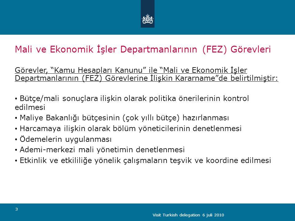 Visit Turkish delegation 6 juli 2010 3 Mali ve Ekonomik İşler Departmanlarının (FEZ) Görevleri Görevler, Kamu Hesapları Kanunu ile Mali ve Ekonomik İşler Departmanlarının (FEZ) Görevlerine İlişkin Kararname de belirtilmiştir: Bütçe/mali sonuçlara ilişkin olarak politika önerilerinin kontrol edilmesi Maliye Bakanlığı bütçesinin (çok yıllı bütçe) hazırlanması Harcamaya ilişkin olarak bölüm yöneticilerinin denetlenmesi Ödemelerin uygulanması Ademi-merkezi mali yönetimin denetlenmesi Etkinlik ve etkililiğe yönelik çalışmaların teşvik ve koordine edilmesi