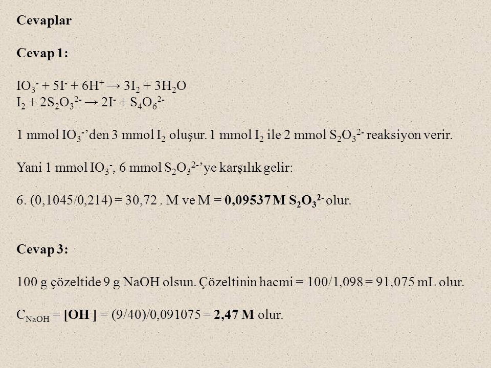 Cevaplar Cevap 1: IO 3 - + 5I - + 6H + → 3I 2 + 3H 2 O I 2 + 2S 2 O 3 2- → 2I - + S 4 O 6 2- 1 mmol IO 3 - 'den 3 mmol I 2 oluşur.