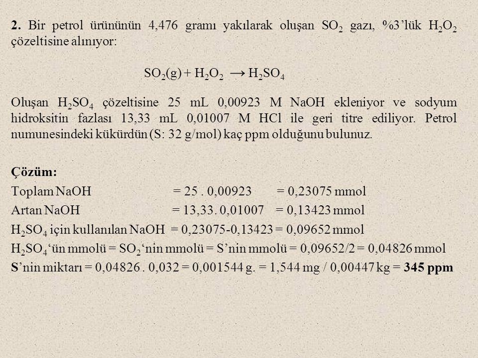2. Bir petrol ürününün 4,476 gramı yakılarak oluşan SO 2 gazı, %3'lük H 2 O 2 çözeltisine alınıyor: SO 2 (g) + H 2 O 2 → H 2 SO 4 Oluşan H 2 SO 4 çöze