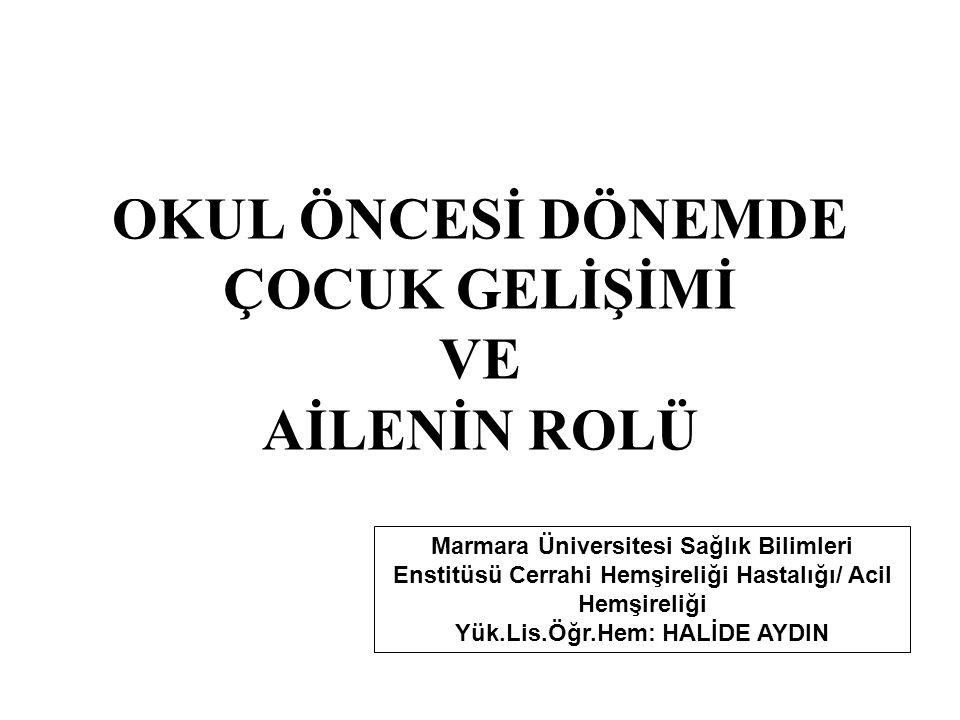 OKUL ÖNCESİ DÖNEMDE ÇOCUK GELİŞİMİ VE AİLENİN ROLÜ Marmara Üniversitesi Sağlık Bilimleri Enstitüsü Cerrahi Hemşireliği Hastalığı/ Acil Hemşireliği Yük.Lis.Öğr.Hem: HALİDE AYDIN