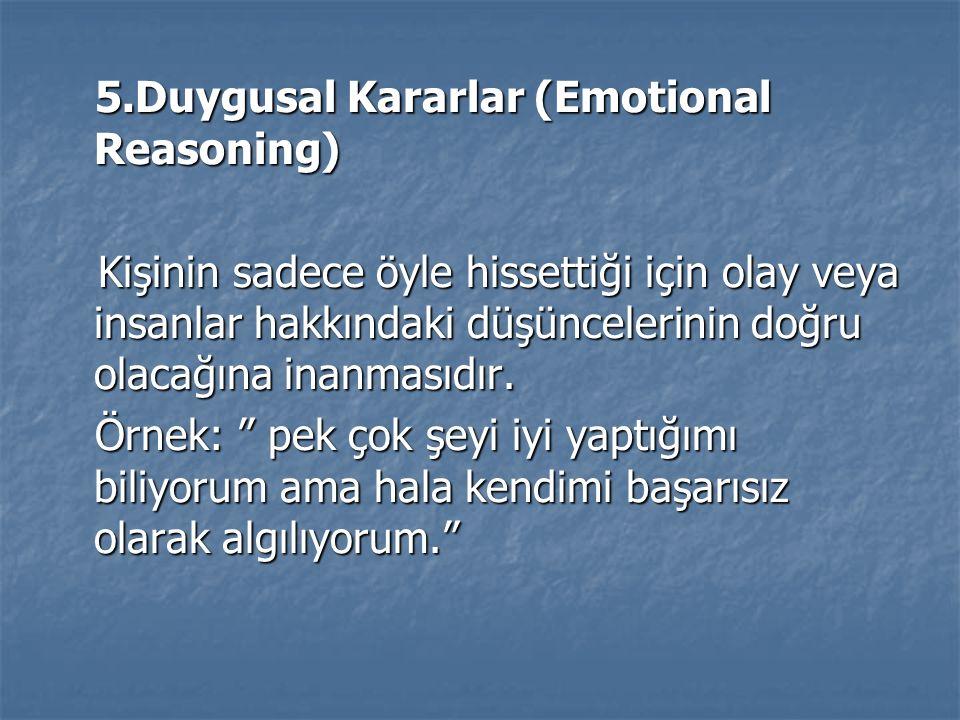 5.Duygusal Kararlar (Emotional Reasoning) 5.Duygusal Kararlar (Emotional Reasoning) Kişinin sadece öyle hissettiği için olay veya insanlar hakkındaki düşüncelerinin doğru olacağına inanmasıdır.
