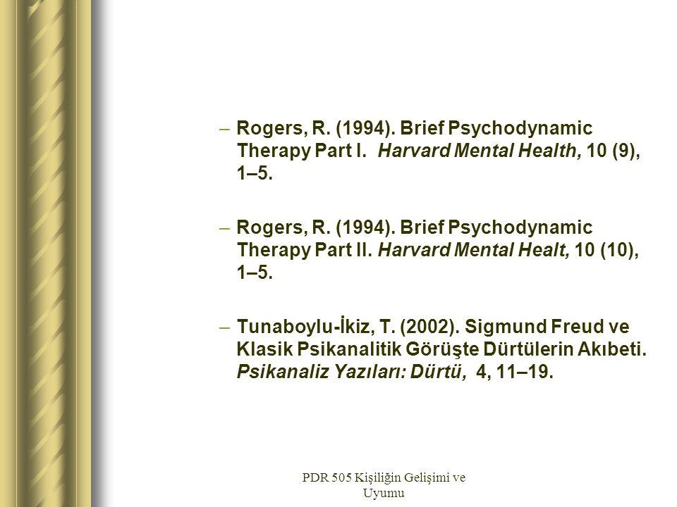 PDR 505 Kişiliğin Gelişimi ve Uyumu –Rogers, R. (1994). Brief Psychodynamic Therapy Part I. Harvard Mental Health, 10 (9), 1–5. –Rogers, R. (1994). Br