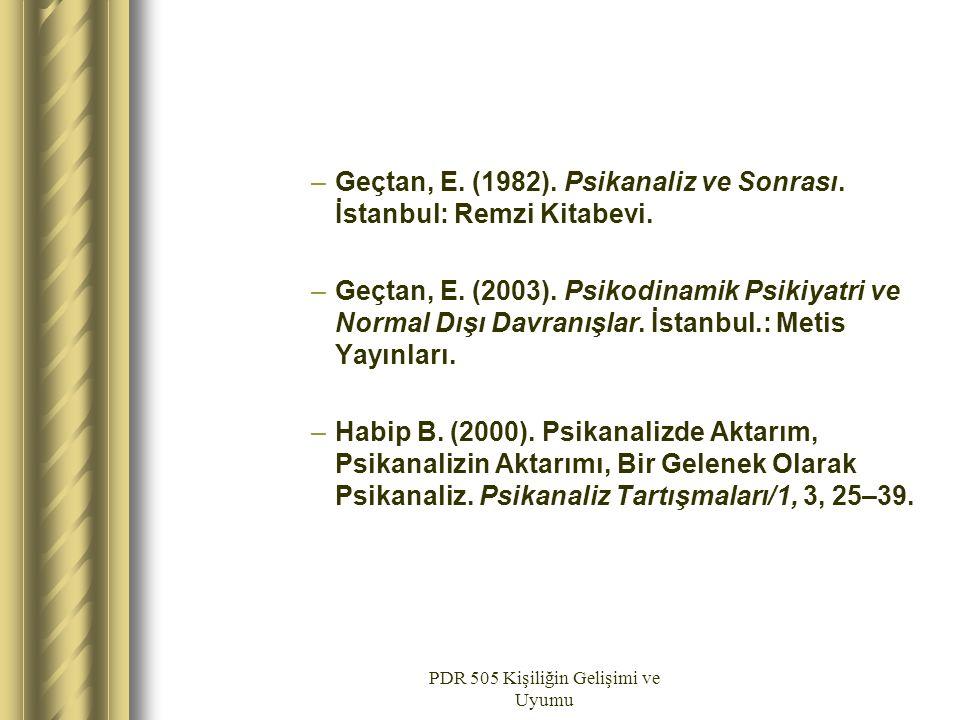 PDR 505 Kişiliğin Gelişimi ve Uyumu –Geçtan, E. (1982). Psikanaliz ve Sonrası. İstanbul: Remzi Kitabevi. –Geçtan, E. (2003). Psikodinamik Psikiyatri v