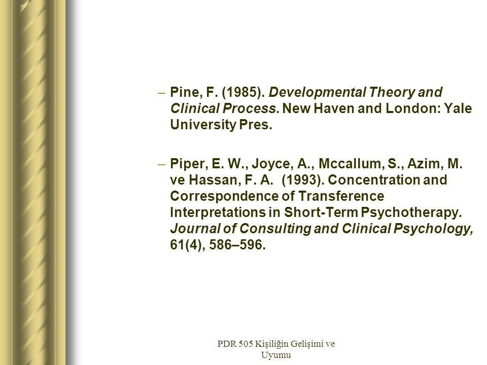 PDR 505 Kişiliğin Gelişimi ve Uyumu –Pine, F. (1985). Developmental Theory and Clinical Process. New Haven and London: Yale University Pres. –Piper, E