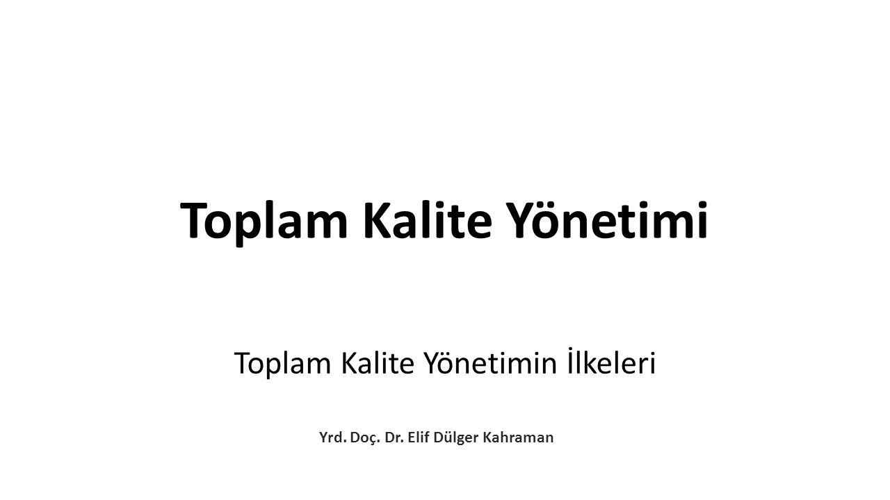 Toplam Kalite Yönetimin İlkeleri Yrd. Doç. Dr. Elif Dülger Kahraman Toplam Kalite Yönetimi