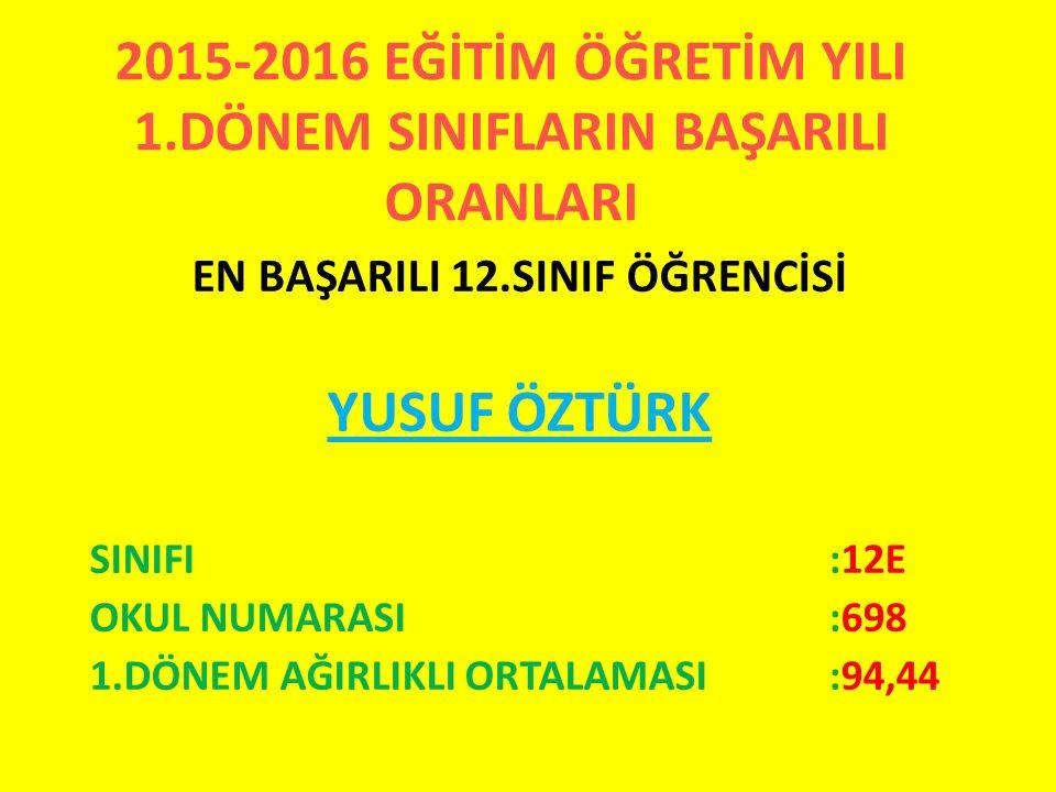 2015-2016 EĞİTİM ÖĞRETİM YILI 1.DÖNEM SINIFLARIN BAŞARILI ORANLARI EN BAŞARILI 12.SINIF ÖĞRENCİSİ YUSUF ÖZTÜRK SINIFI:12E OKUL NUMARASI:698 1.DÖNEM AĞ