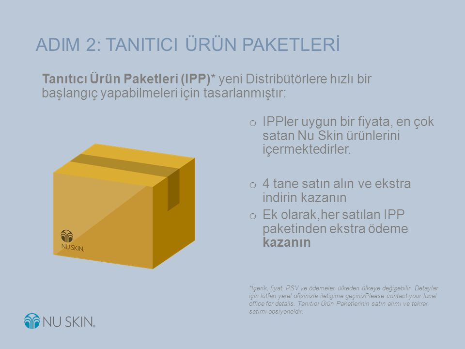 Tanıtıcı Ürün Paketleri (IPP)* yeni Distribütörlere hızlı bir başlangıç yapabilmeleri için tasarlanmıştır: o IPPler uygun bir fiyata, en çok satan Nu Skin ürünlerini içermektedirler.
