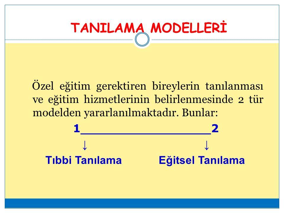 TANILAMA MODELLERİ Özel eğitim gerektiren bireylerin tanılanması ve eğitim hizmetlerinin belirlenmesinde 2 tür modelden yararlanılmaktadır.