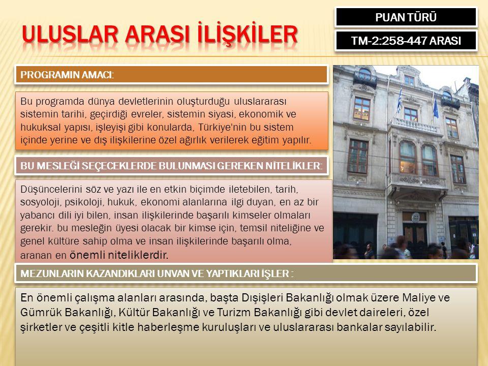 PUAN TÜRÜ TM-2:258-447 ARASI PROGRAMIN AMACI: Bu programda dünya devletlerinin oluşturduğu uluslararası sistemin tarihi, geçirdiği evreler, sistemin siyasi, ekonomik ve hukuksal yapısı, işleyişi gibi konularda, Türkiye nin bu sistem içinde yerine ve dış ilişkilerine özel ağırlık verilerek eğitim yapılır.